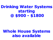 Drinking Water Systems  starting   @ $900 - $1800           Whole House Systems also available