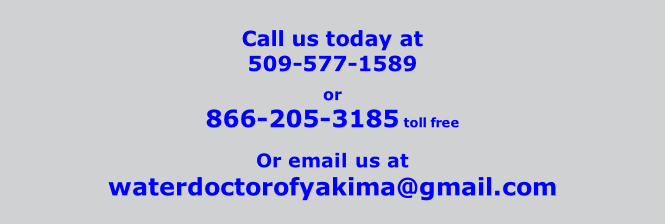 Call us today at       509-577-1589  or 866-205-3185 toll free  Or email us at waterdoctorofyakima@gmail.com